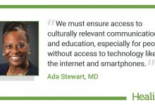 "The quote is: ""We must ensure access to culturally relevant communication and education, especially for people without access to technology like the internet and smartphones."" The source of the quote is: Ada Stewart MD."