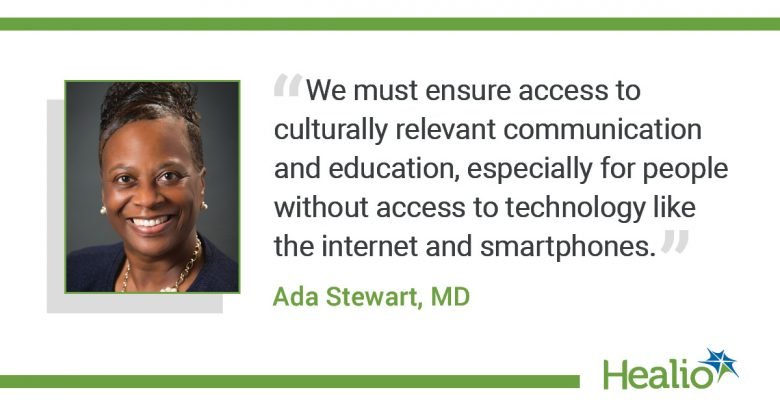 """The quote is: """"We must ensure access to culturally relevant communication and education, especially for people without access to technology like the internet and smartphones."""" The source of the quote is: Ada Stewart MD."""